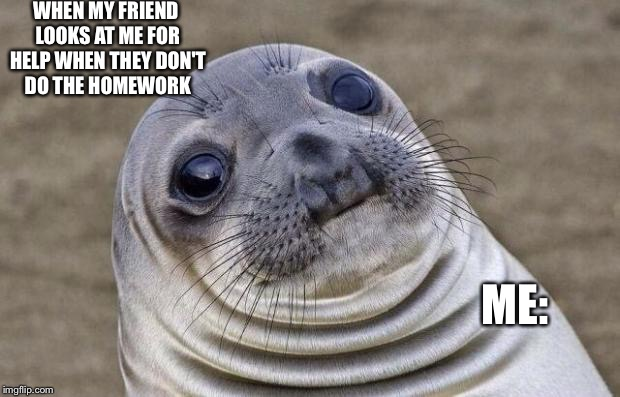 Awkward Moment Sealion Meme | WHEN MY FRIEND LOOKS AT ME FOR HELP WHEN THEY DON'T DO THE HOMEWORK ME: | image tagged in memes,awkward moment sealion | made w/ Imgflip meme maker