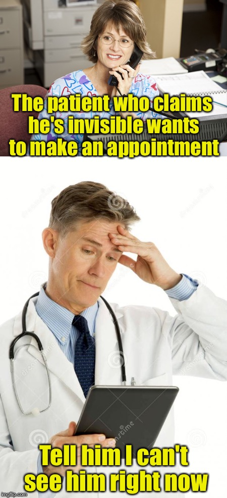 When the invisible man gets sick | The patient who claims he's invisible wants to make an appointment Tell him I can't see him right now | image tagged in memes,bad pun,the invisible man | made w/ Imgflip meme maker