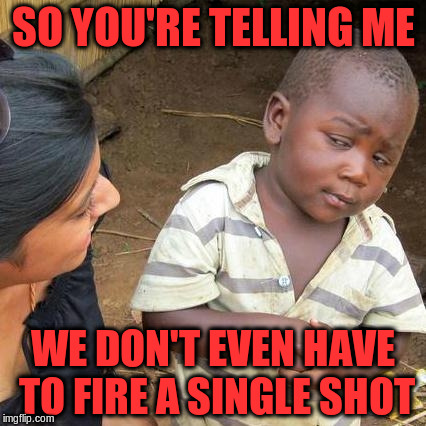 Third World Skeptical Kid Meme | SO YOU'RE TELLING ME WE DON'T EVEN HAVE TO FIRE A SINGLE SHOT | image tagged in memes,third world skeptical kid | made w/ Imgflip meme maker
