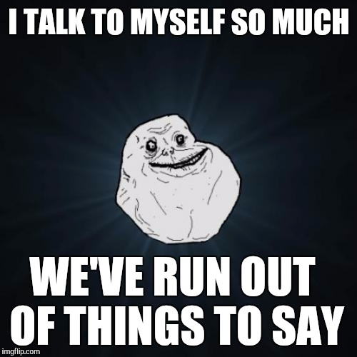 I TALK TO MYSELF SO MUCH WE'VE RUN OUT OF THINGS TO SAY | made w/ Imgflip meme maker