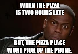Kevin Hart Meme | WHEN THE PIZZA IS TWO HOURS LATE BUT, THE PIZZA PLACE WONT PICK UP THE PHONE. | image tagged in memes,kevin hart the hell | made w/ Imgflip meme maker
