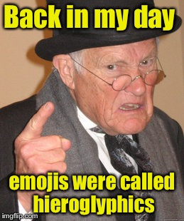 Back In My Day Meme | Back in my day emojis were called hieroglyphics | image tagged in memes,back in my day | made w/ Imgflip meme maker
