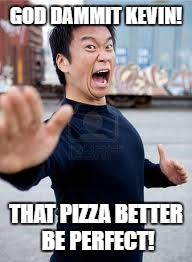 Angry Asian Meme | GOD DAMMIT KEVIN! THAT PIZZA BETTER BE PERFECT! | image tagged in memes,angry asian | made w/ Imgflip meme maker