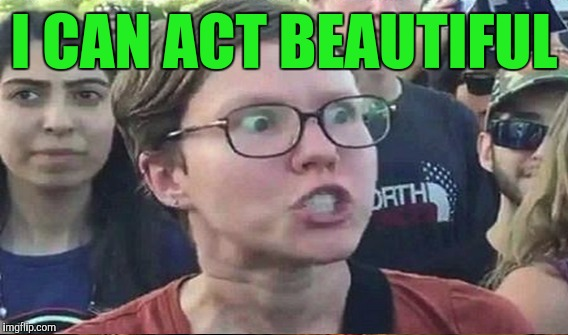 I CAN ACT BEAUTIFUL | made w/ Imgflip meme maker