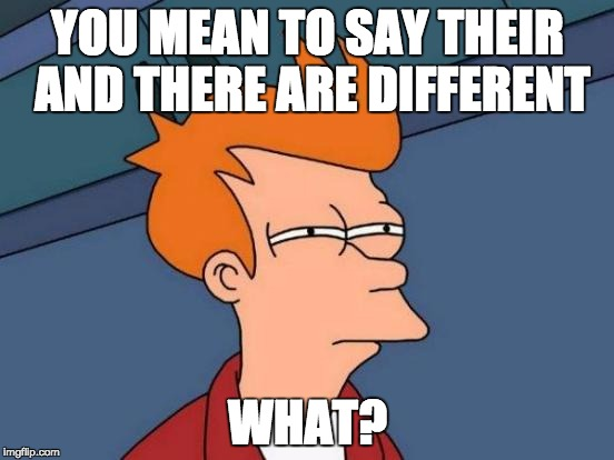 Futurama Fry Meme | YOU MEAN TO SAY THEIR AND THERE ARE DIFFERENT WHAT? | image tagged in memes,futurama fry | made w/ Imgflip meme maker