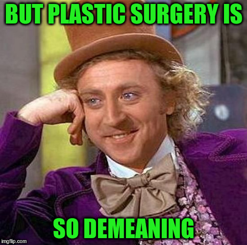 Creepy Condescending Wonka Meme | BUT PLASTIC SURGERY IS SO DEMEANING | image tagged in memes,creepy condescending wonka | made w/ Imgflip meme maker