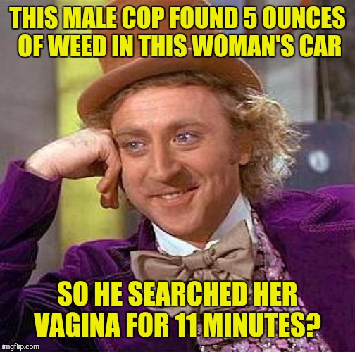 https://youtu.be/pDAJ95_HLAA. What in the actual fuck? | THIS MALE COP FOUND 5 OUNCES OF WEED IN THIS WOMAN'S CAR SO HE SEARCHED HER VA**NA FOR 11 MINUTES? | image tagged in memes,creepy condescending wonka | made w/ Imgflip meme maker