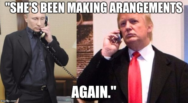 "Trump Putin phone call | ""SHE'S BEEN MAKING ARANGEMENTS AGAIN."" 
