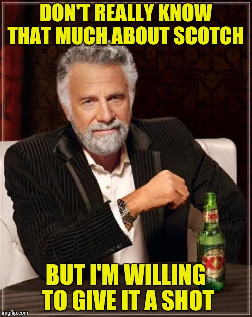 The Most Interesting Man In The World Meme | DON'T REALLY KNOW THAT MUCH ABOUT SCOTCH BUT I'M WILLING TO GIVE IT A SHOT | image tagged in memes,the most interesting man in the world | made w/ Imgflip meme maker