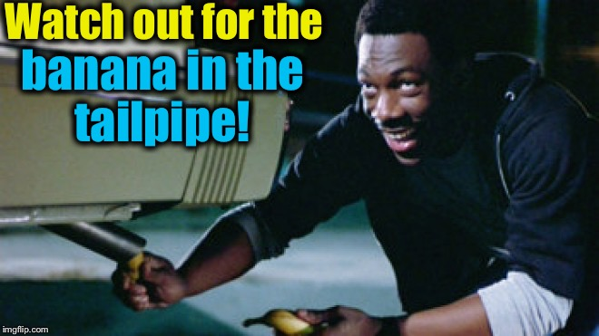 Watch out for the banana in the tailpipe! | made w/ Imgflip meme maker