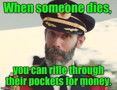 When someone dies, you can rifle through their pockets for money. | made w/ Imgflip meme maker