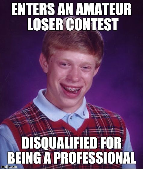 Bad Luck Brian Meme | ENTERS AN AMATEUR LOSER CONTEST DISQUALIFIED FOR BEING A PROFESSIONAL | image tagged in memes,bad luck brian | made w/ Imgflip meme maker