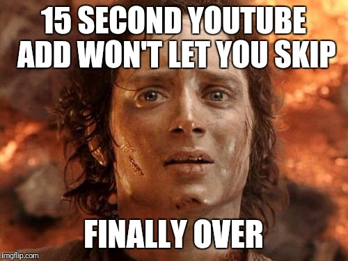Its Finally Over | 15 SECOND YOUTUBE ADD WON'T LET YOU SKIP FINALLY OVER | image tagged in memes,its finally over | made w/ Imgflip meme maker