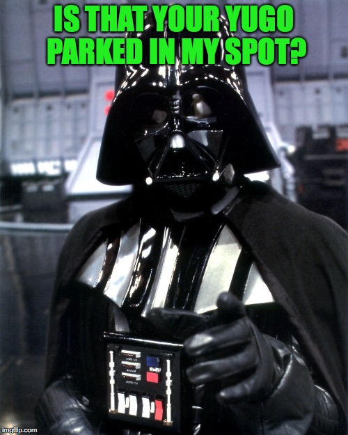 I pay $500 a year for a dedicated parking space! | IS THAT YOUR YUGO PARKED IN MY SPOT? | image tagged in darth vader pointing,memes,darth vader,discipline | made w/ Imgflip meme maker