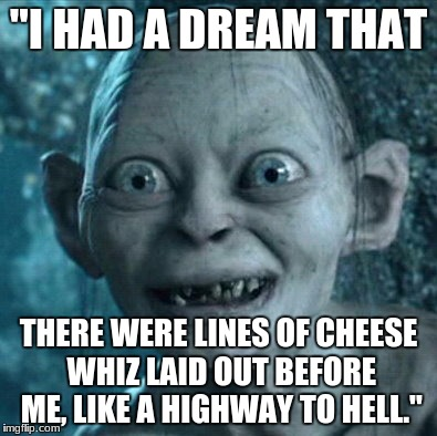 "Gollum Meme | ""I HAD A DREAM THAT THERE WERE LINES OF CHEESE WHIZ LAID OUT BEFORE ME, LIKE A HIGHWAY TO HELL."" 