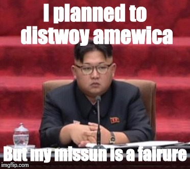 Kim Jong In Fail | I planned to distwoy amewica But my missun is a fairure | image tagged in funny,racism | made w/ Imgflip meme maker