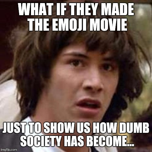 Have we been tricked into talking crap about ourselves? | WHAT IF THEY MADE THE EMOJI MOVIE JUST TO SHOW US HOW DUMB SOCIETY HAS BECOME... | image tagged in memes,conspiracy keanu,emoji movie,emoji,conspiracy | made w/ Imgflip meme maker