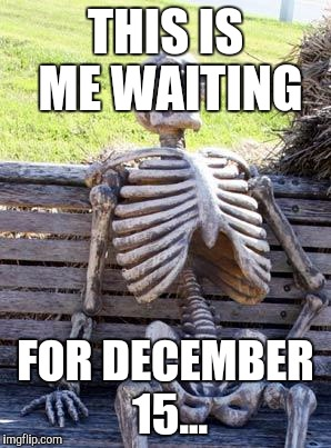 I just hope they don't screw up... | THIS IS ME WAITING FOR DECEMBER 15... | image tagged in memes,waiting skeleton,star wars,the last jedi,december 15 | made w/ Imgflip meme maker