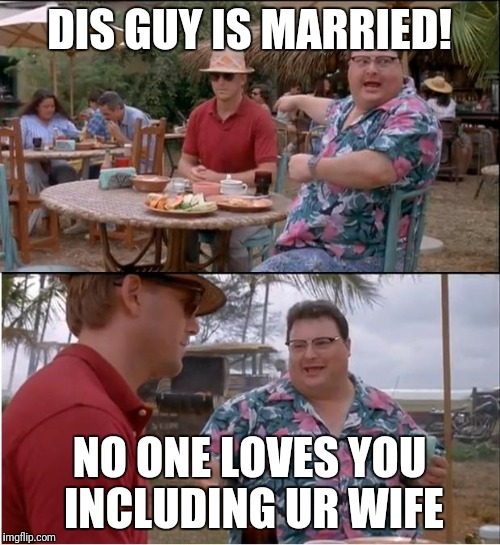 See Nobody Cares Meme | DIS GUY IS MARRIED! NO ONE LOVES YOU INCLUDING UR WIFE | image tagged in memes,see nobody cares | made w/ Imgflip meme maker