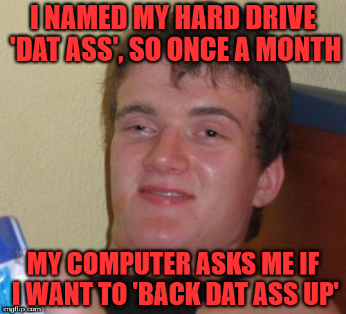 10 Guy talks computers | I NAMED MY HARD DRIVE 'DAT ASS', SO ONCE A MONTH MY COMPUTER ASKS ME IF I WANT TO 'BACK DAT ASS UP' | image tagged in memes,10 guy,computer,hard drive,dat ass,back it up | made w/ Imgflip meme maker