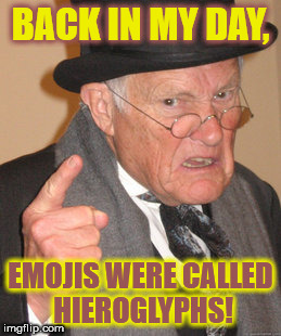The emoji movie or the hieroglyph movie? | BACK IN MY DAY, EMOJIS WERE CALLED HIEROGLYPHS! | image tagged in memes,back in my day,hieroglyphs,emojis | made w/ Imgflip meme maker