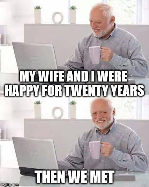 Why are they still married? | MY WIFE AND I WERE HAPPY FOR TWENTY YEARS THEN WE MET | image tagged in memes,hide the pain harold,married,wife,happy | made w/ Imgflip meme maker