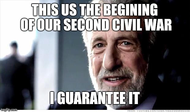 I Guarantee It Meme | THIS US THE BEGINING OF OUR SECOND CIVIL WAR I GUARANTEE IT | image tagged in memes,i guarantee it | made w/ Imgflip meme maker