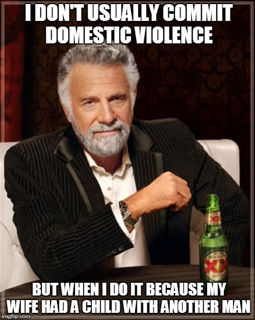 The Most Interesting Man In The World Meme | I DON'T USUALLY COMMIT DOMESTIC VIOLENCE BUT WHEN I DO IT BECAUSE MY WIFE HAD A CHILD WITH ANOTHER MAN | image tagged in memes,the most interesting man in the world | made w/ Imgflip meme maker