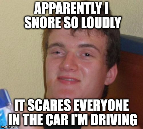He still hasn't figured it out yet | APPARENTLY I SNORE SO LOUDLY IT SCARES EVERYONE IN THE CAR I'M DRIVING | image tagged in memes,10 guy,driving,snoring,scared | made w/ Imgflip meme maker