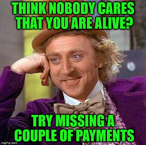 There's always someone who cares | THINK NOBODY CARES THAT YOU ARE ALIVE? TRY MISSING A COUPLE OF PAYMENTS | image tagged in memes,creepy condescending wonka,nobody cares,try missing some payments,you'll see | made w/ Imgflip meme maker