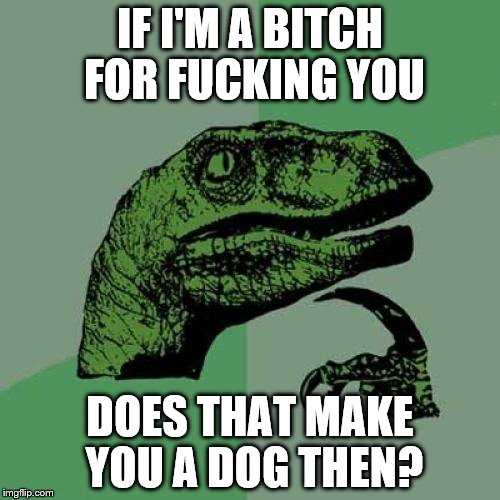 Philosoraptor Meme | IF I'M A B**CH FOR F**KING YOU DOES THAT MAKE YOU A DOG THEN? | image tagged in memes,philosoraptor | made w/ Imgflip meme maker