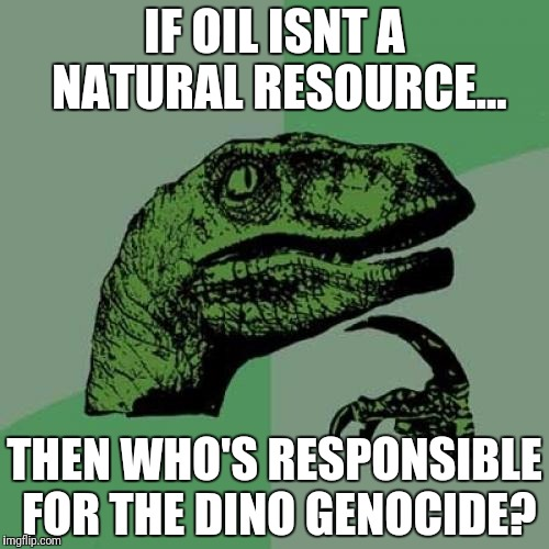 Philosoraptor Meme | IF OIL ISNT A NATURAL RESOURCE... THEN WHO'S RESPONSIBLE FOR THE DINO GENOCIDE? | image tagged in memes,philosoraptor | made w/ Imgflip meme maker