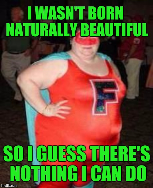 I WASN'T BORN NATURALLY BEAUTIFUL SO I GUESS THERE'S NOTHING I CAN DO | made w/ Imgflip meme maker