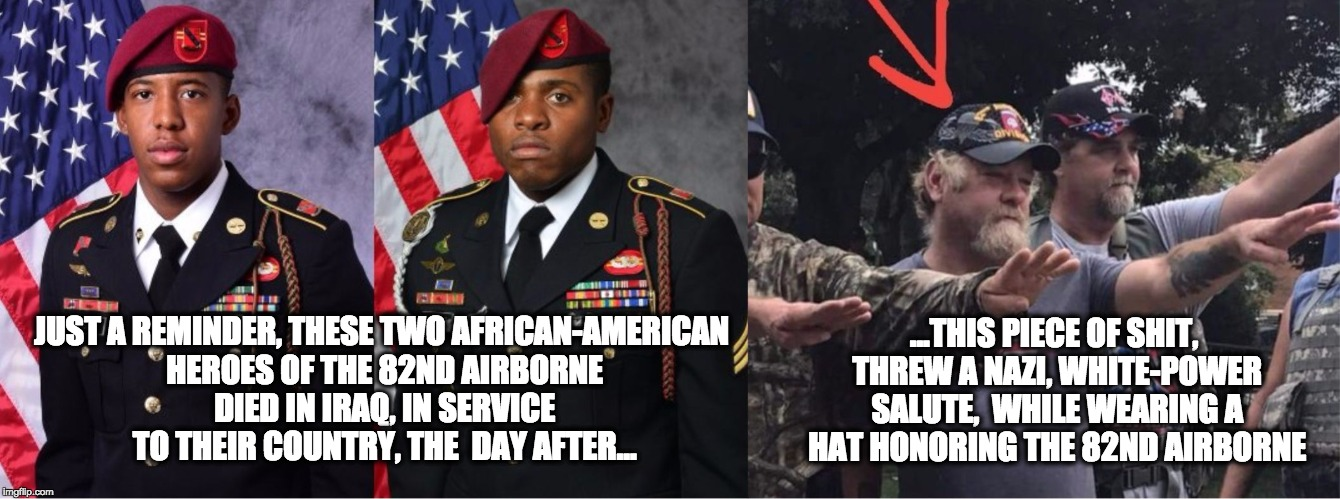 ...THIS PIECE OF SHIT, THREW A NAZI, WHITE-POWER SALUTE,  WHILE WEARING A HAT HONORING THE 82ND AIRBORNE JUST A REMINDER, THESE TWO AFRICAN- | image tagged in heroesofthe82nd | made w/ Imgflip meme maker