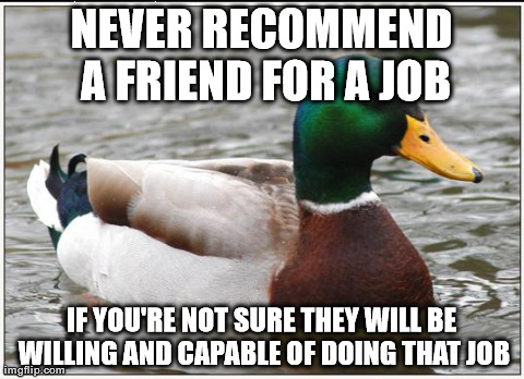 Actual Advice Mallard Meme | NEVER RECOMMEND A FRIEND FOR A JOB IF YOU'RE NOT SURE THEY WILL BE WILLING AND CAPABLE OF DOING THAT JOB | image tagged in memes,actual advice mallard,AdviceAnimals | made w/ Imgflip meme maker