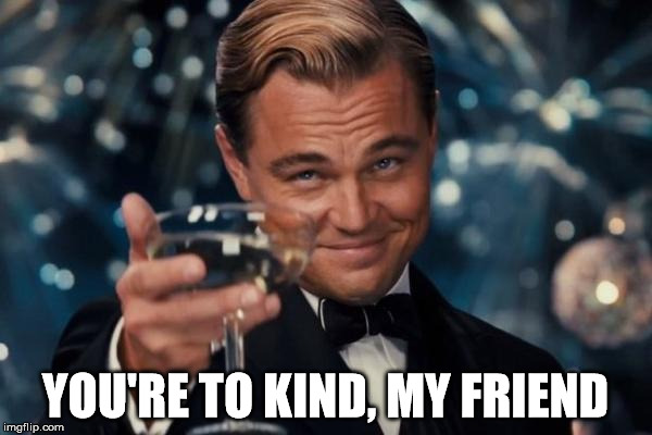 Leonardo Dicaprio Cheers Meme | YOU'RE TO KIND, MY FRIEND | image tagged in memes,leonardo dicaprio cheers | made w/ Imgflip meme maker
