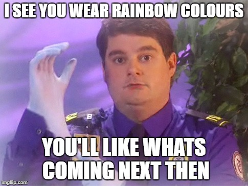 TSA Douche | I SEE YOU WEAR RAINBOW COLOURS YOU'LL LIKE WHATS COMING NEXT THEN | image tagged in memes,tsa douche | made w/ Imgflip meme maker