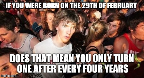 Sudden Clarity Clarence Meme | IF YOU WERE BORN ON THE 29TH OF FEBRUARY DOES THAT MEAN YOU ONLY TURN  ONE AFTER EVERY FOUR YEARS | image tagged in memes,sudden clarity clarence | made w/ Imgflip meme maker