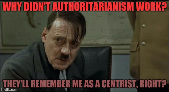 WHY DIDN'T AUTHORITARIANISM WORK? THEY'LL REMEMBER ME AS A CENTRIST, RIGHT? | made w/ Imgflip meme maker