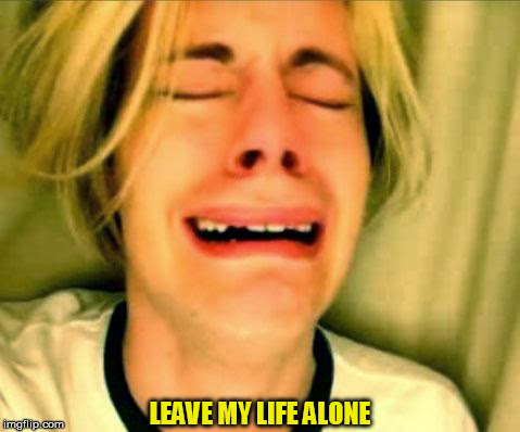 LEAVE MY LIFE ALONE | made w/ Imgflip meme maker