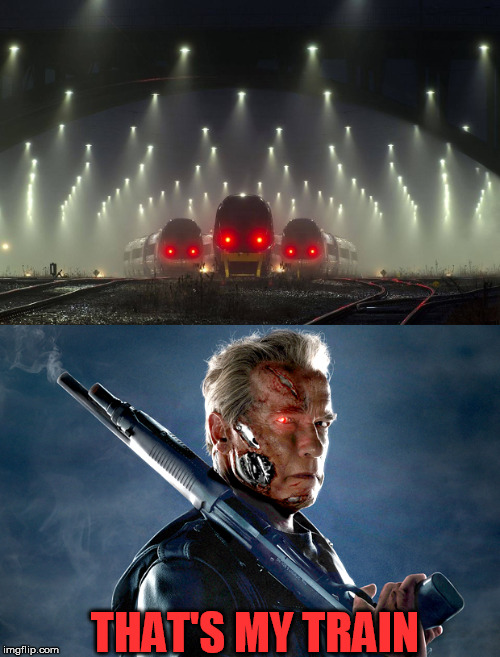 Trainminators | THAT'S MY TRAIN | image tagged in trains,terminator | made w/ Imgflip meme maker