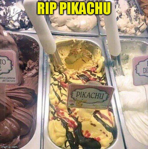Childhood ruined | RIP PIKACHU | image tagged in pokemon,pikachu,ice cream | made w/ Imgflip meme maker