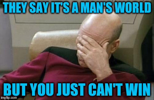 Captain Picard Facepalm Meme | THEY SAY IT'S A MAN'S WORLD BUT YOU JUST CAN'T WIN | image tagged in memes,captain picard facepalm | made w/ Imgflip meme maker