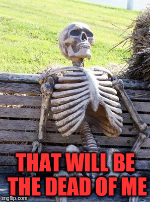 Waiting Skeleton Meme | THAT WILL BE THE DEAD OF ME | image tagged in memes,waiting skeleton | made w/ Imgflip meme maker