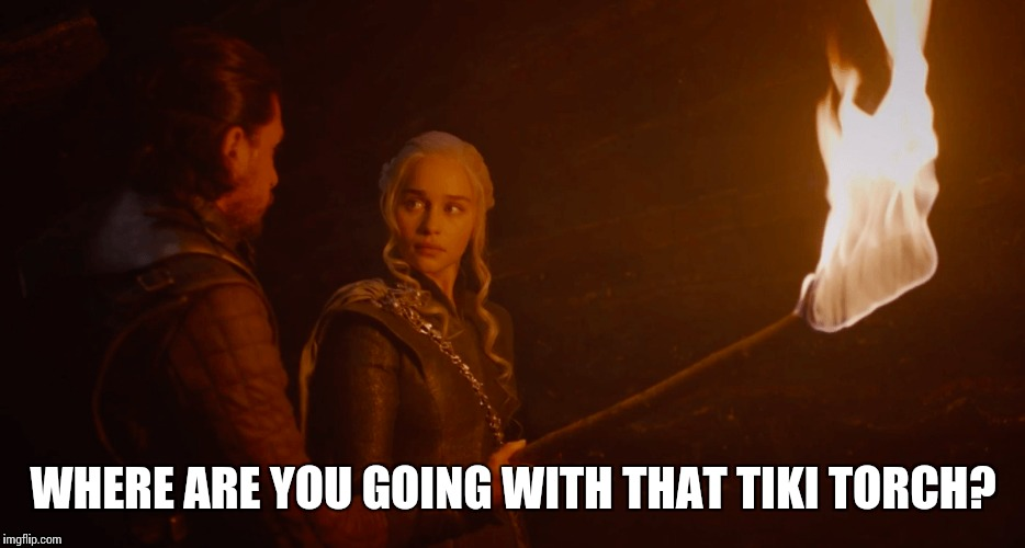 Can't trust someone with a tiki torch these days | WHERE ARE YOU GOING WITH THAT TIKI TORCH? | image tagged in memes,game of thrones | made w/ Imgflip meme maker