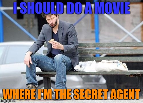 I SHOULD DO A MOVIE WHERE I'M THE SECRET AGENT | made w/ Imgflip meme maker
