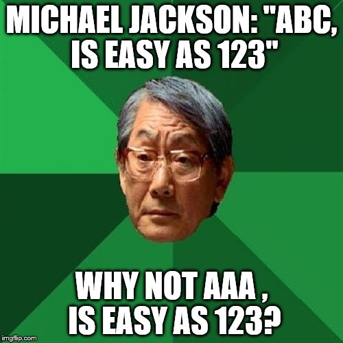 MICHAEL JACKSON: ''ABC, IS EASY AS 123'' WHY NOT AAA , IS EASY AS 123? | image tagged in asian dad | made w/ Imgflip meme maker