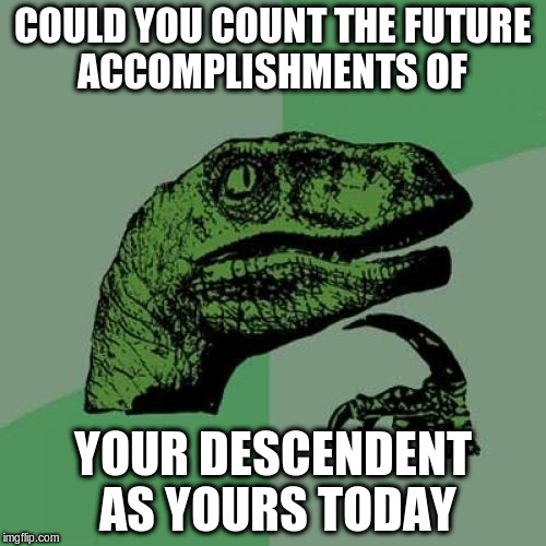 Philosoraptor Meme | COULD YOU COUNT THE FUTURE ACCOMPLISHMENTS OF YOUR DESCENDENT AS YOURS TODAY | image tagged in memes,philosoraptor | made w/ Imgflip meme maker