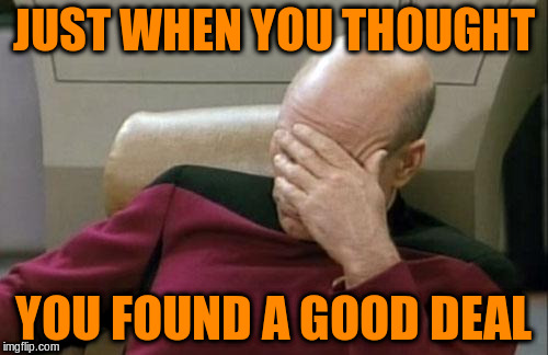 Captain Picard Facepalm Meme | JUST WHEN YOU THOUGHT YOU FOUND A GOOD DEAL | image tagged in memes,captain picard facepalm | made w/ Imgflip meme maker