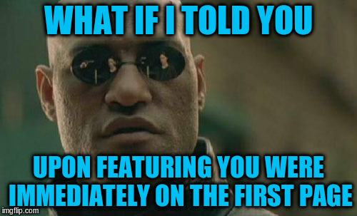 Matrix Morpheus Meme | WHAT IF I TOLD YOU UPON FEATURING YOU WERE IMMEDIATELY ON THE FIRST PAGE | image tagged in memes,matrix morpheus | made w/ Imgflip meme maker